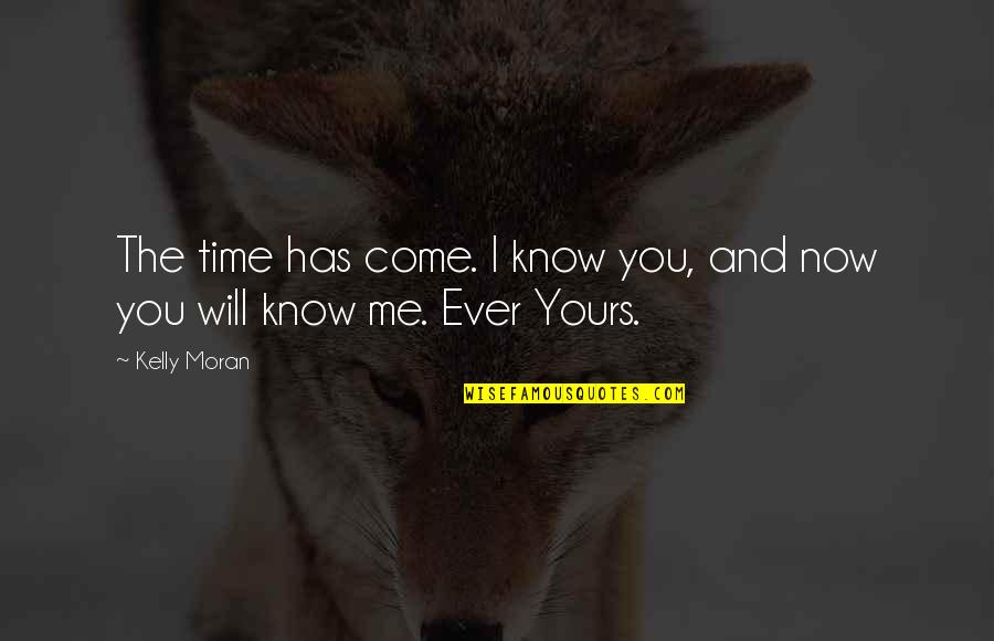 Time Will Come Love Quotes By Kelly Moran: The time has come. I know you, and