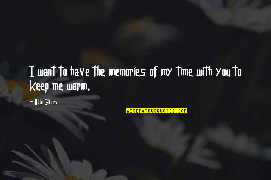 Time With Me Quotes By Abbi Glines: I want to have the memories of my