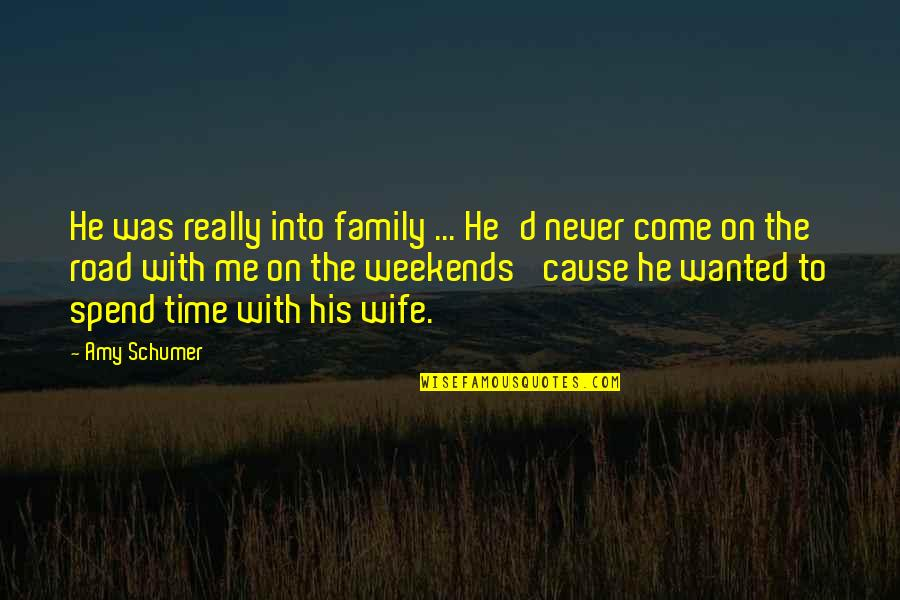 Time With Me Quotes By Amy Schumer: He was really into family ... He'd never