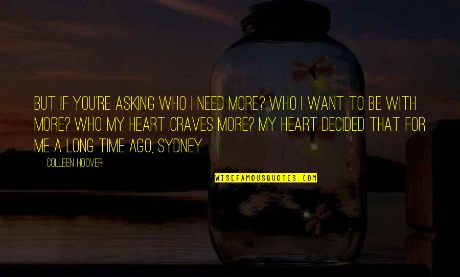 Time With Me Quotes By Colleen Hoover: But if you're asking who I need more?