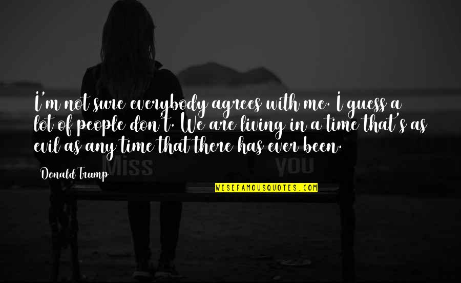 Time With Me Quotes By Donald Trump: I'm not sure everybody agrees with me. I