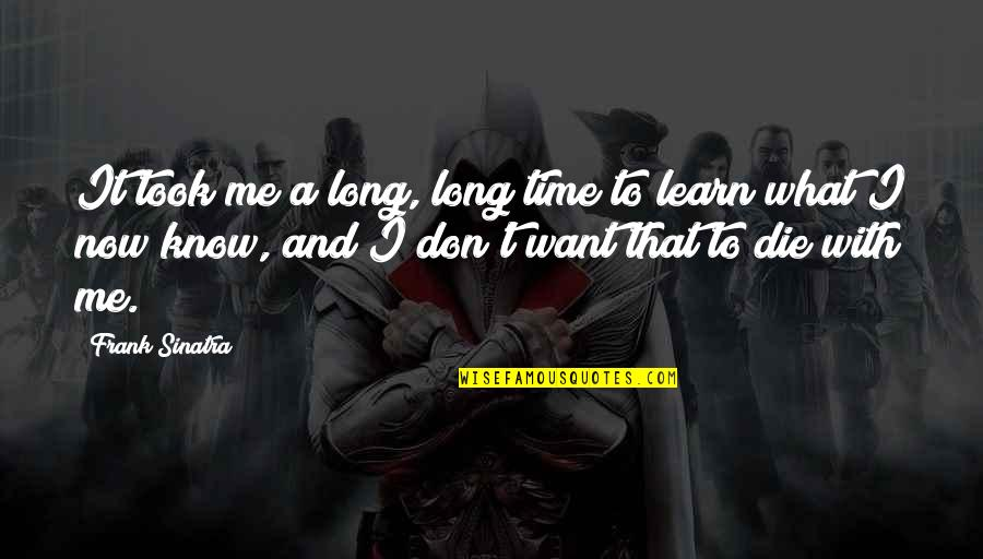 Time With Me Quotes By Frank Sinatra: It took me a long, long time to