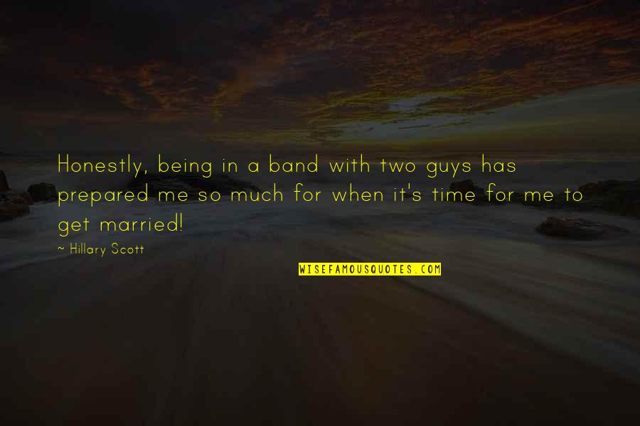 Time With Me Quotes By Hillary Scott: Honestly, being in a band with two guys