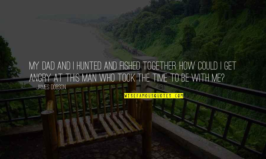 Time With Me Quotes By James Dobson: My dad and I hunted and fished together.
