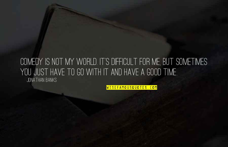 Time With Me Quotes By Jonathan Banks: Comedy is not my world. It's difficult for