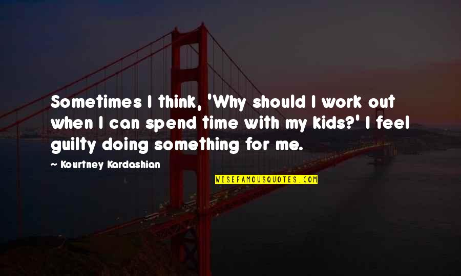 Time With Me Quotes By Kourtney Kardashian: Sometimes I think, 'Why should I work out