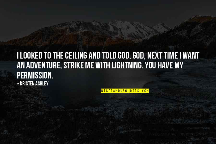 Time With Me Quotes By Kristen Ashley: I looked to the ceiling and told God,