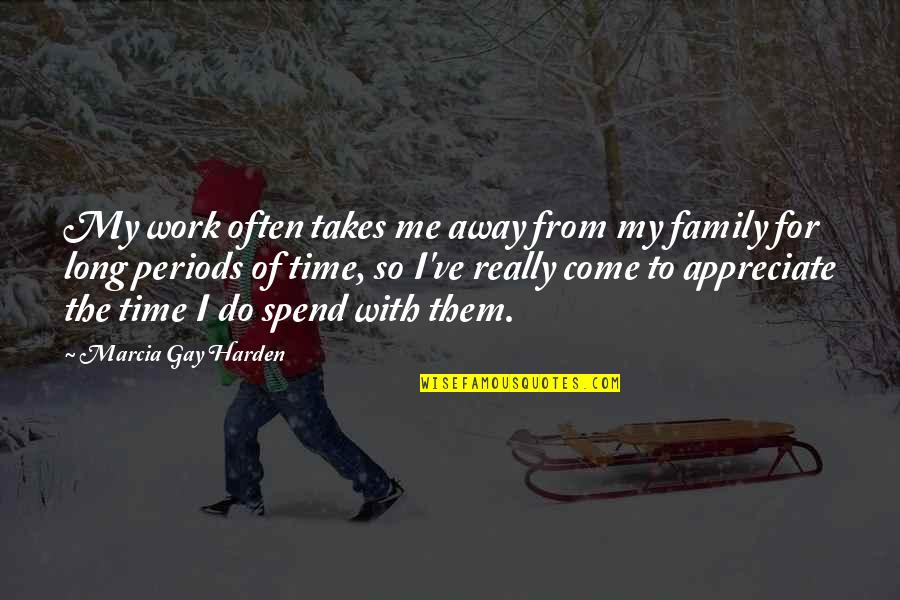 Time With Me Quotes By Marcia Gay Harden: My work often takes me away from my
