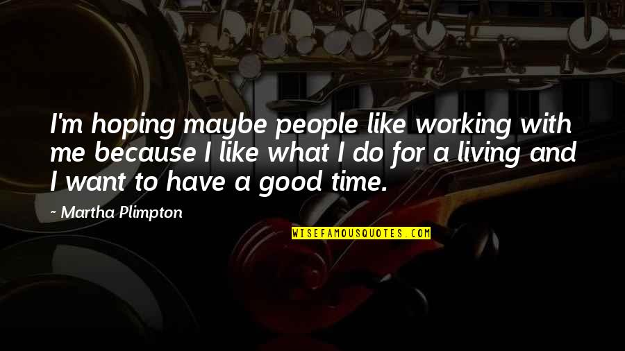Time With Me Quotes By Martha Plimpton: I'm hoping maybe people like working with me