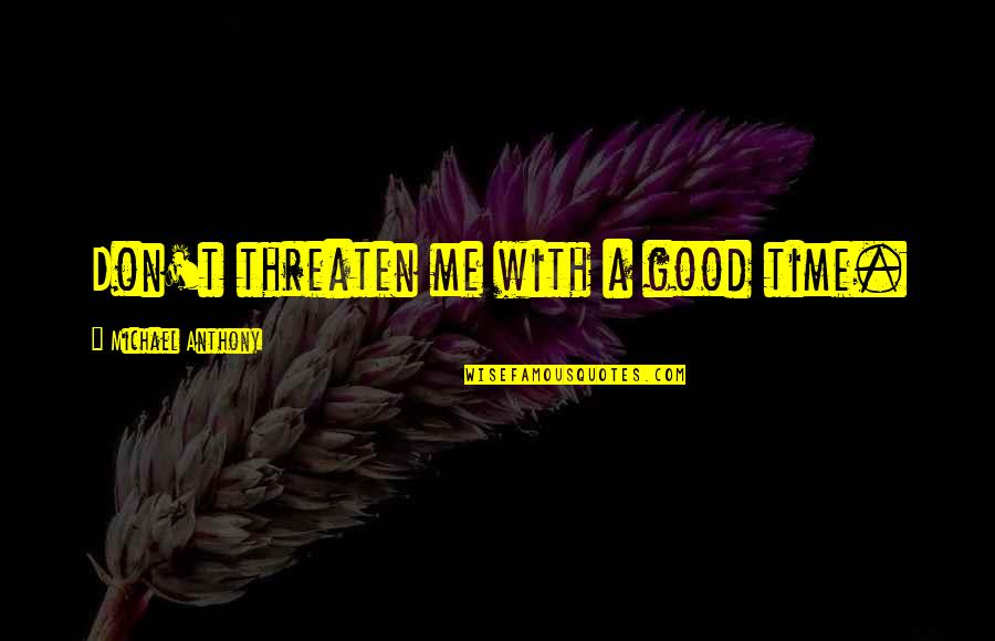 Time With Me Quotes By Michael Anthony: Don't threaten me with a good time.