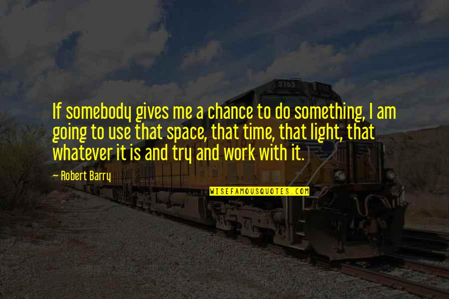 Time With Me Quotes By Robert Barry: If somebody gives me a chance to do