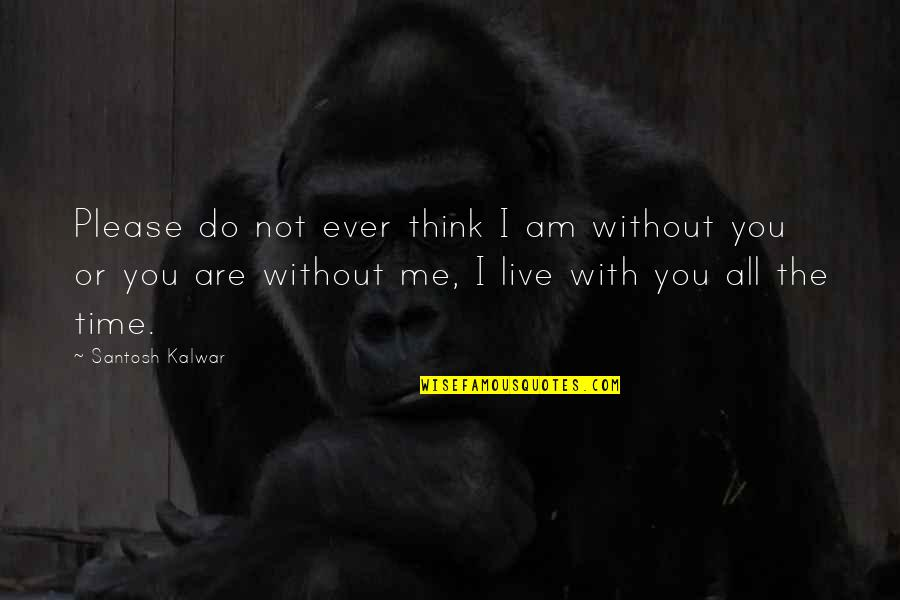 Time With Me Quotes By Santosh Kalwar: Please do not ever think I am without