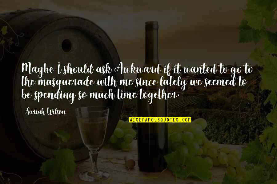 Time With Me Quotes By Sariah Wilson: Maybe I should ask Awkward if it wanted