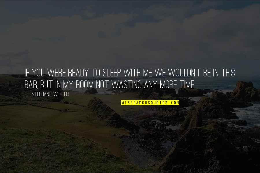 Time With Me Quotes By Stephanie Witter: If you were ready to sleep with me