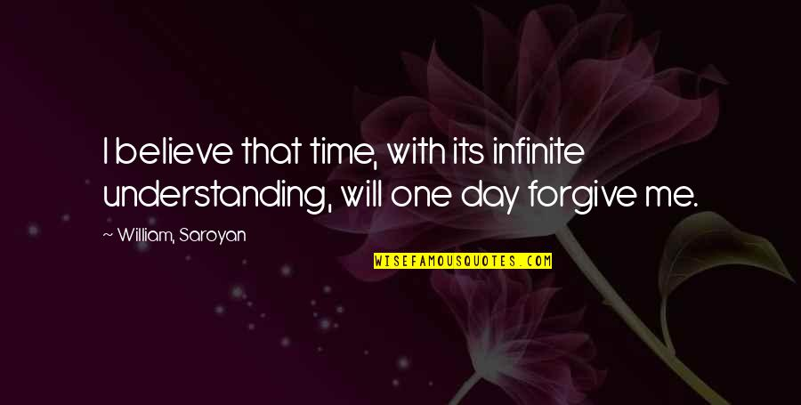 Time With Me Quotes By William, Saroyan: I believe that time, with its infinite understanding,