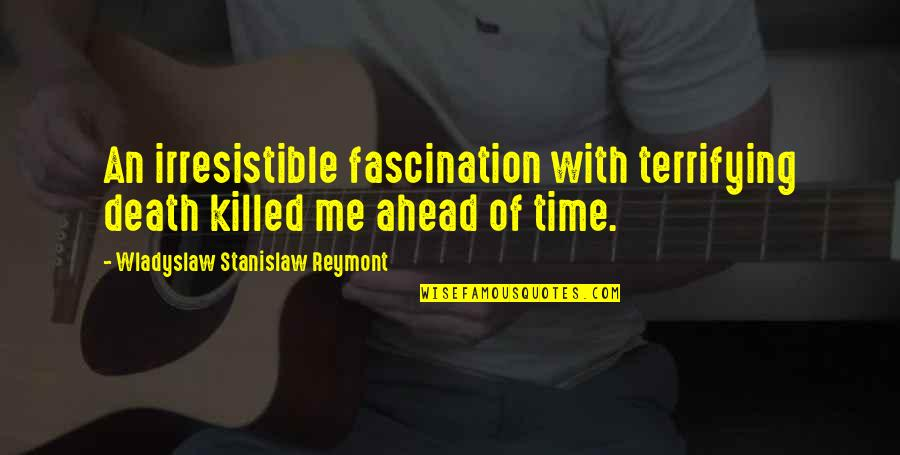 Time With Me Quotes By Wladyslaw Stanislaw Reymont: An irresistible fascination with terrifying death killed me