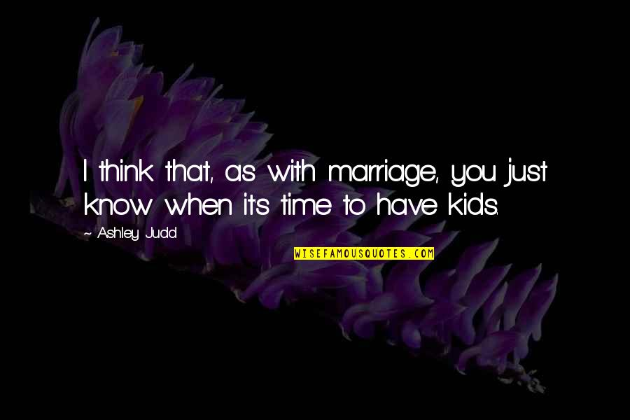 Time With You Quotes By Ashley Judd: I think that, as with marriage, you just