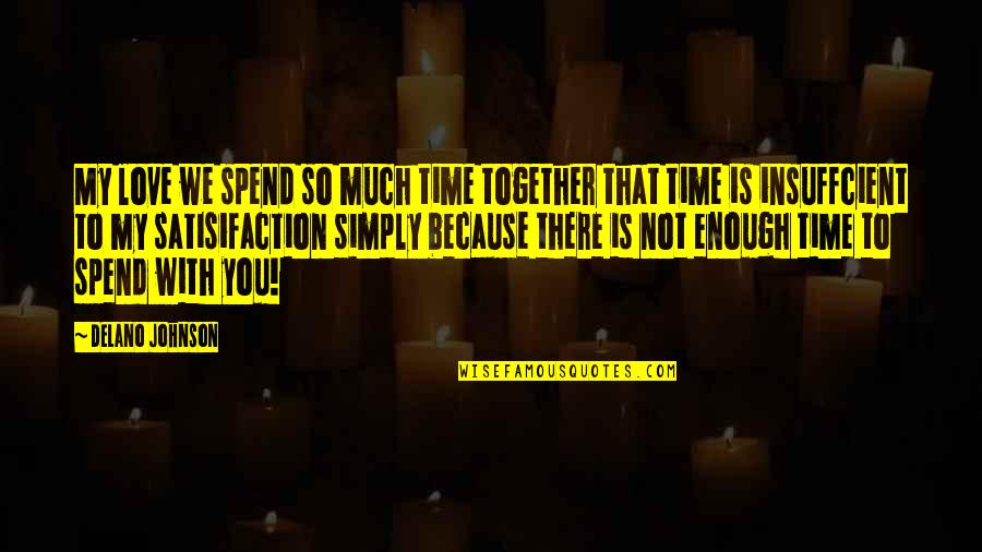 Time With You Quotes By Delano Johnson: My love we spend so much time together
