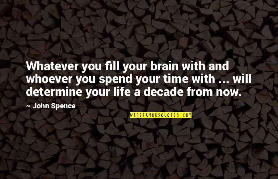 Time With You Quotes By John Spence: Whatever you fill your brain with and whoever