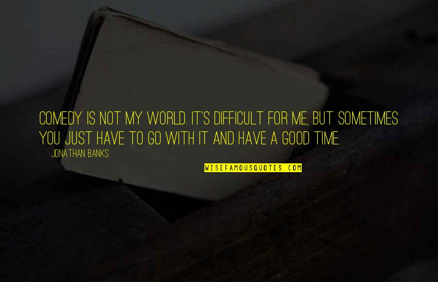 Time With You Quotes By Jonathan Banks: Comedy is not my world. It's difficult for