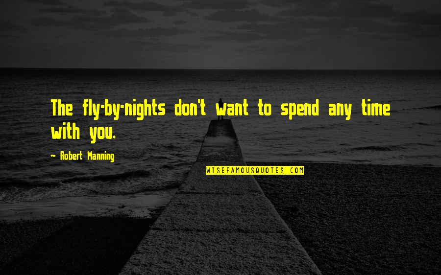 Time With You Quotes By Robert Manning: The fly-by-nights don't want to spend any time