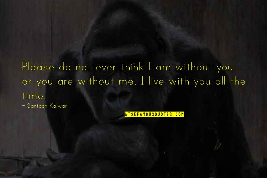 Time With You Quotes By Santosh Kalwar: Please do not ever think I am without