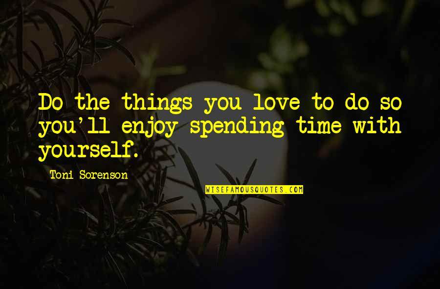 Time With You Quotes By Toni Sorenson: Do the things you love to do so