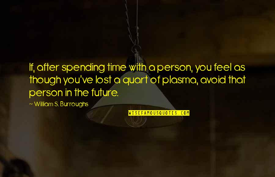 Time With You Quotes By William S. Burroughs: If, after spending time with a person, you