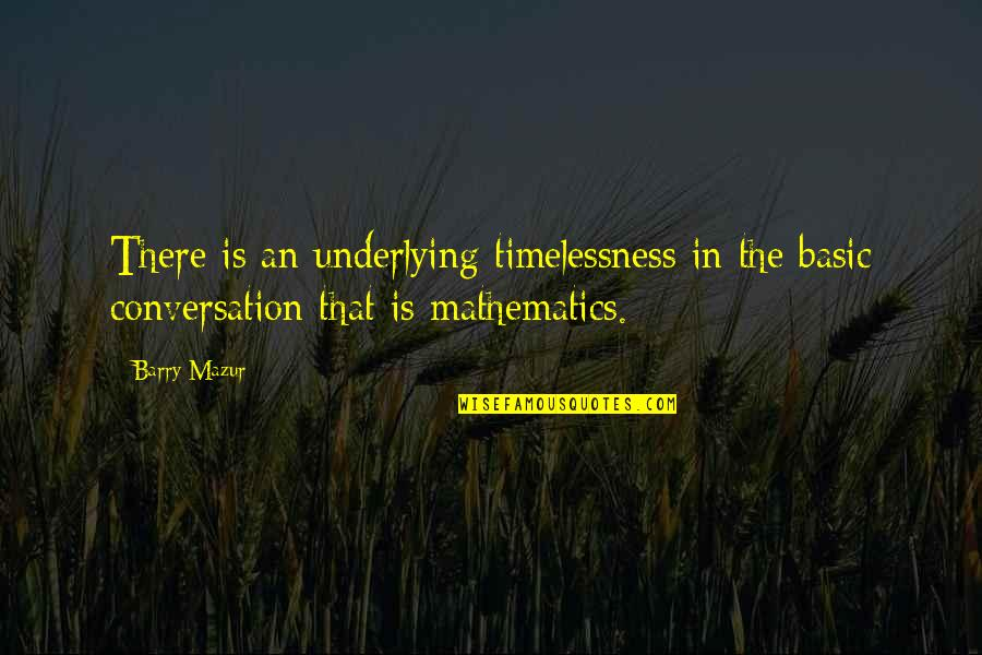 Timelessness Quotes By Barry Mazur: There is an underlying timelessness in the basic