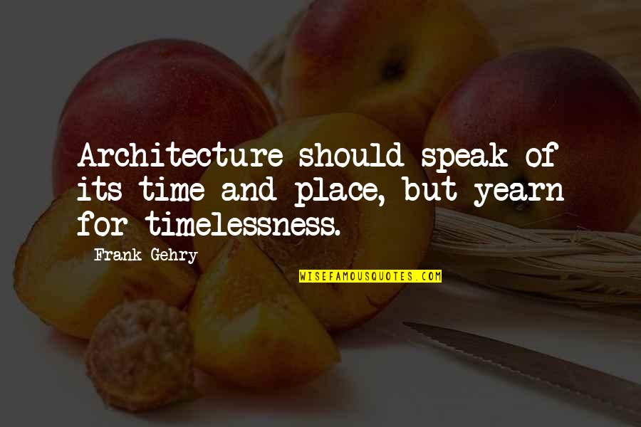 Timelessness Quotes By Frank Gehry: Architecture should speak of its time and place,