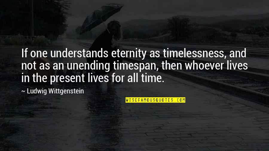 Timelessness Quotes By Ludwig Wittgenstein: If one understands eternity as timelessness, and not