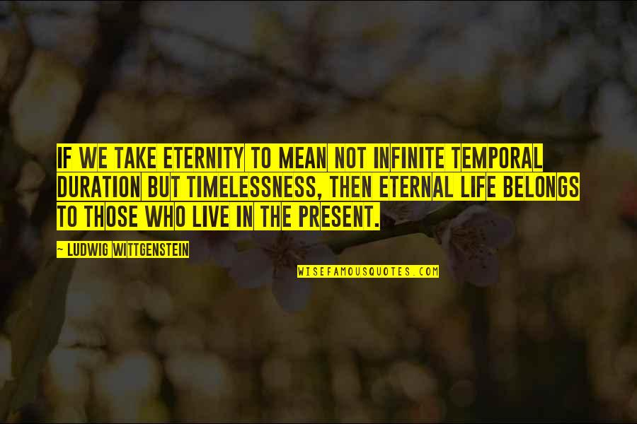 Timelessness Quotes By Ludwig Wittgenstein: If we take eternity to mean not infinite