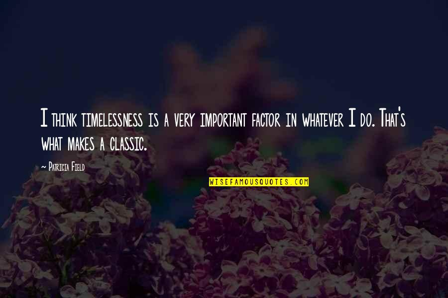 Timelessness Quotes By Patricia Field: I think timelessness is a very important factor