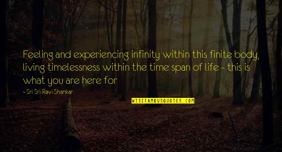 Timelessness Quotes By Sri Sri Ravi Shankar: Feeling and experiencing infinity within this finite body,
