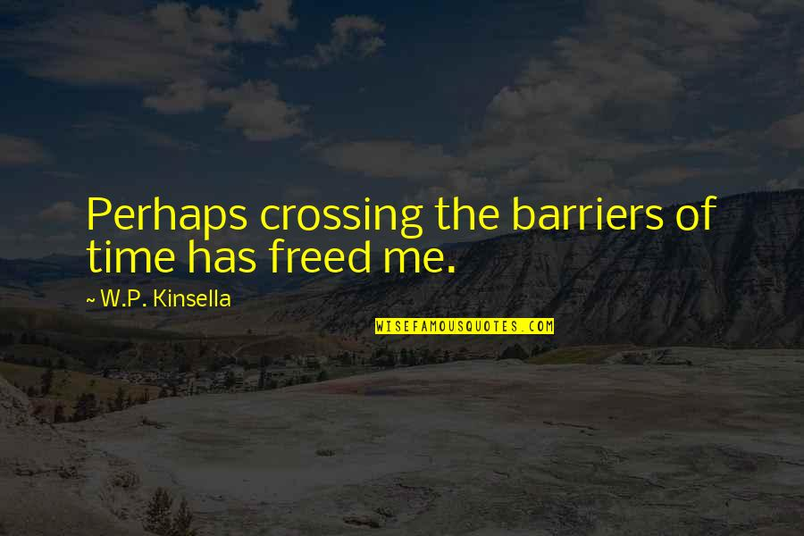 Timelessness Quotes By W.P. Kinsella: Perhaps crossing the barriers of time has freed