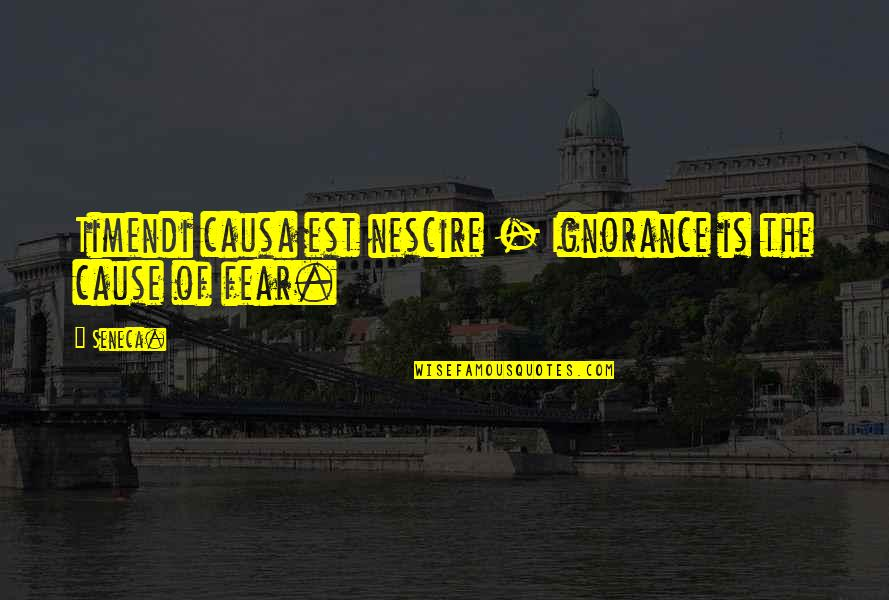 Timendi Quotes By Seneca.: Timendi causa est nescire - Ignorance is the