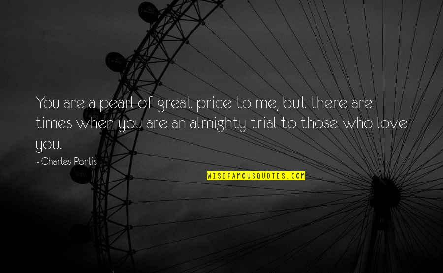 Times Of Trial Quotes By Charles Portis: You are a pearl of great price to