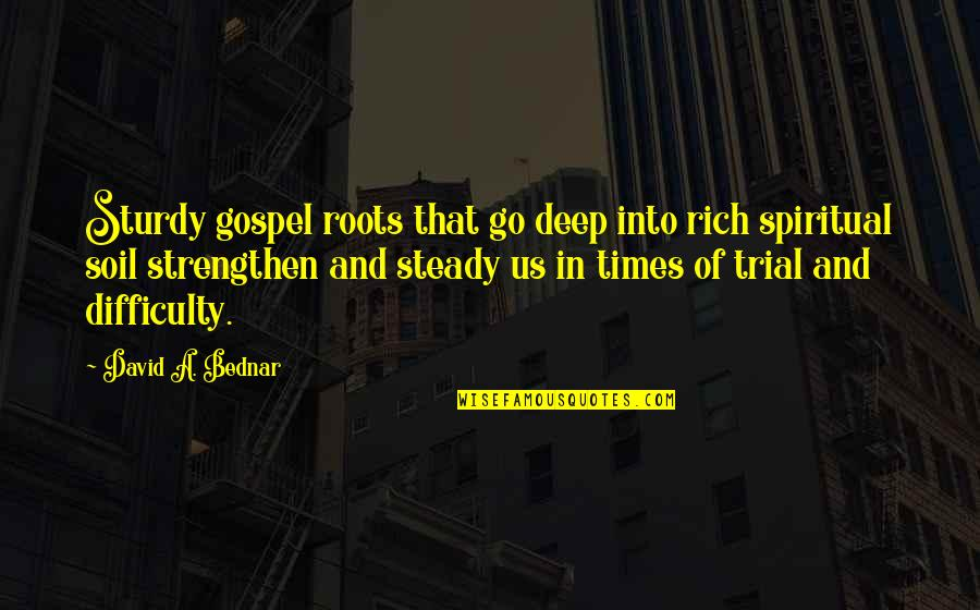 Times Of Trial Quotes By David A. Bednar: Sturdy gospel roots that go deep into rich