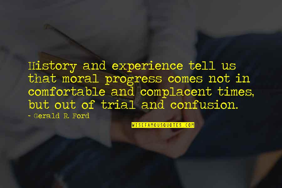 Times Of Trial Quotes By Gerald R. Ford: History and experience tell us that moral progress
