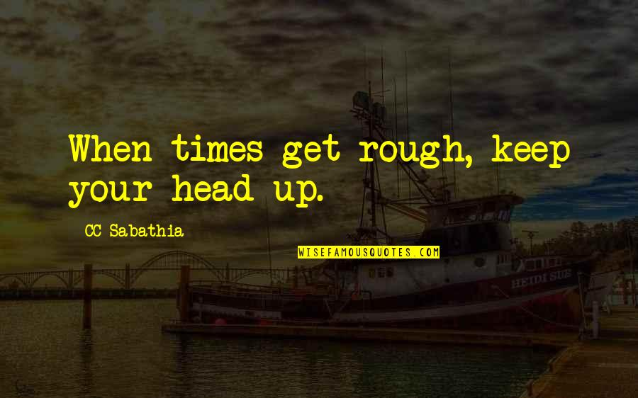 Times Up Quotes By CC Sabathia: When times get rough, keep your head up.