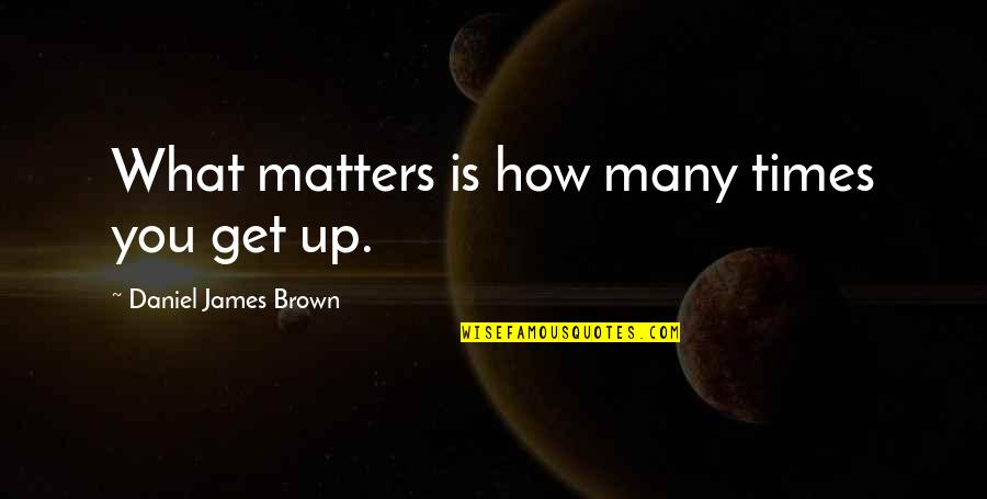 Times Up Quotes By Daniel James Brown: What matters is how many times you get