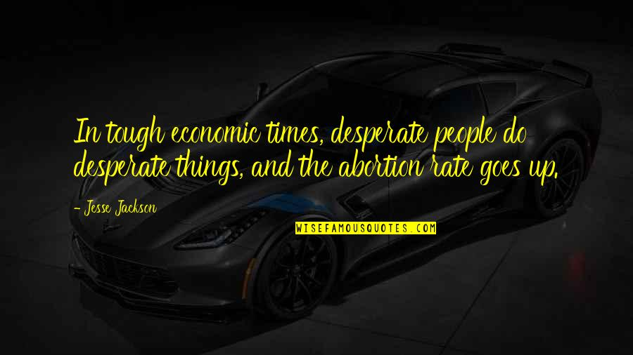 Times Up Quotes By Jesse Jackson: In tough economic times, desperate people do desperate