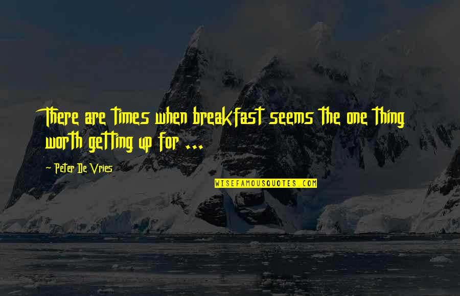 Times Up Quotes By Peter De Vries: There are times when breakfast seems the one