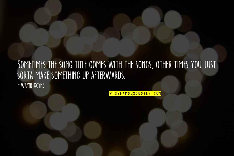 Times Up Quotes By Wayne Coyne: Sometimes the song title comes with the songs,