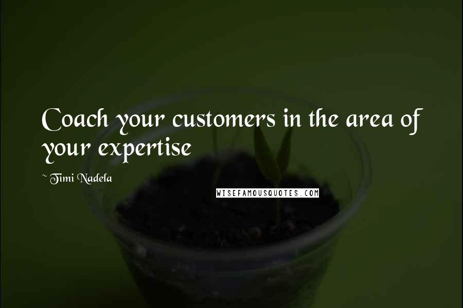 Timi Nadela quotes: Coach your customers in the area of your expertise