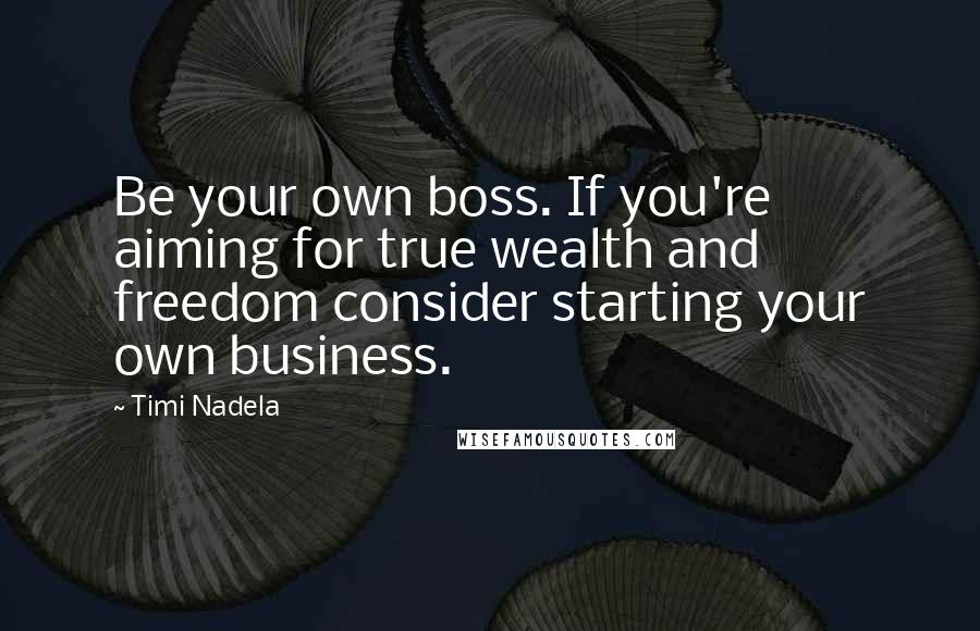 Timi Nadela quotes: Be your own boss. If you're aiming for true wealth and freedom consider starting your own business.