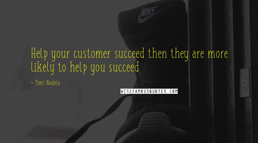 Timi Nadela quotes: Help your customer succeed then they are more likely to help you succeed