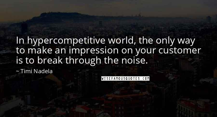 Timi Nadela quotes: In hypercompetitive world, the only way to make an impression on your customer is to break through the noise.
