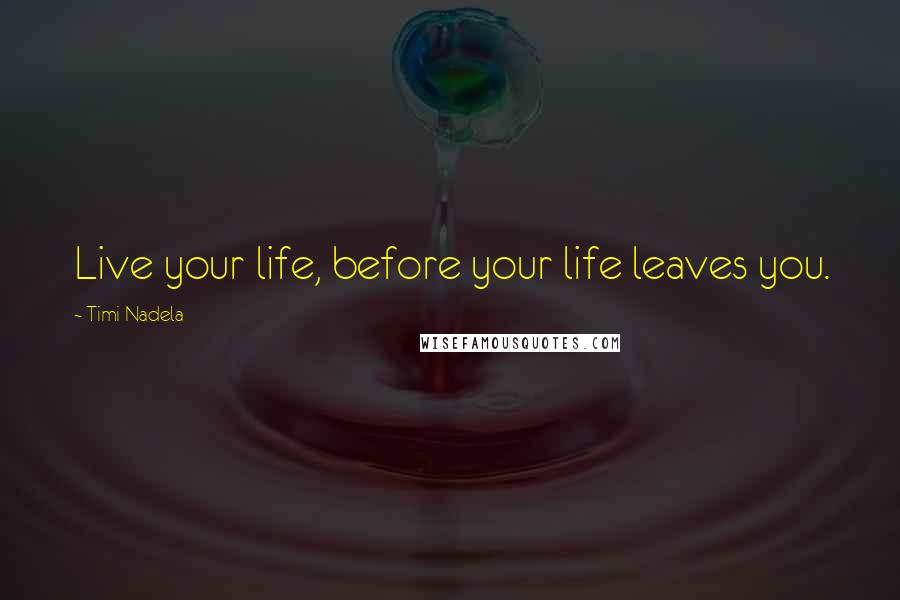 Timi Nadela quotes: Live your life, before your life leaves you.