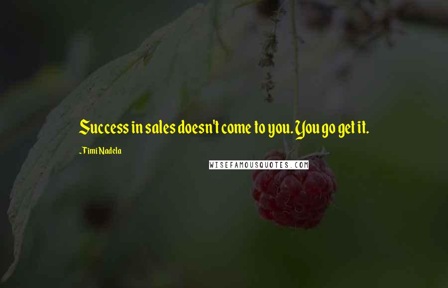 Timi Nadela quotes: Success in sales doesn't come to you. You go get it.